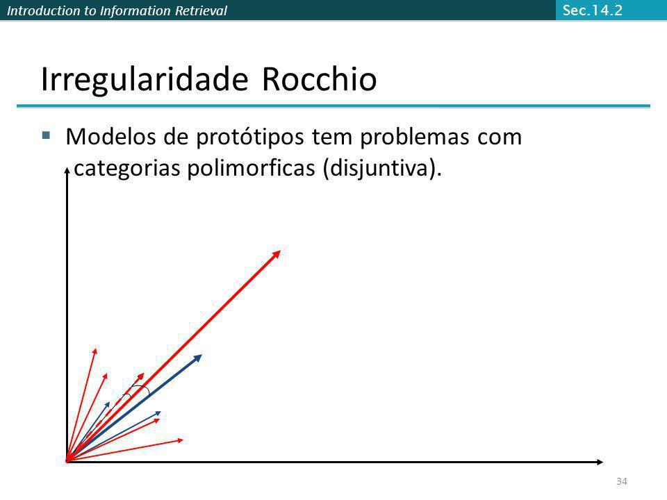Introduction to Information Retrieval 34 Irregularidade Rocchio Modelos de protótipos tem problemas com categorias polimorficas (disjuntiva). Sec.14.2
