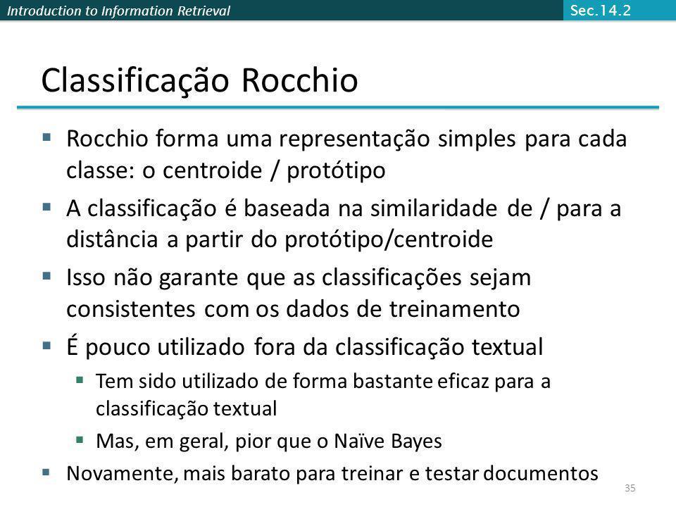 Introduction to Information Retrieval Classificação Rocchio Rocchio forma uma representação simples para cada classe: o centroide / protótipo A classi