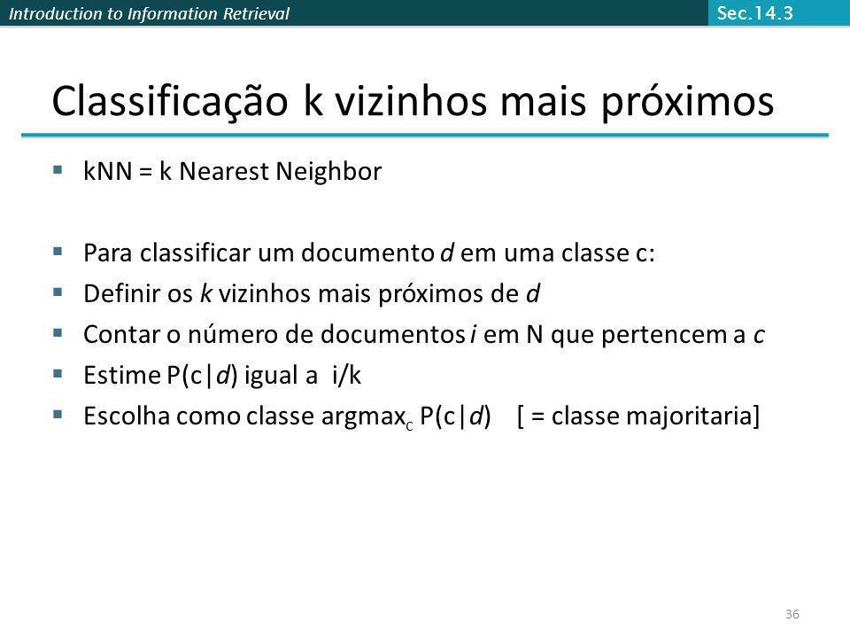 Introduction to Information Retrieval 36 Classificação k vizinhos mais próximos kNN = k Nearest Neighbor Para classificar um documento d em uma classe