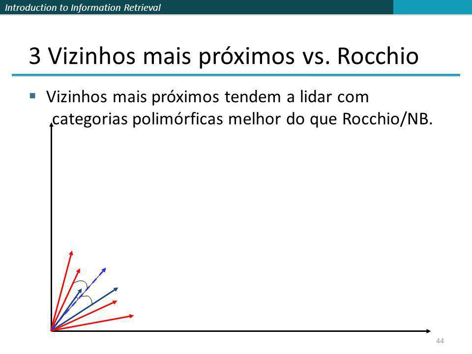 Introduction to Information Retrieval 44 3 Vizinhos mais próximos vs. Rocchio Vizinhos mais próximos tendem a lidar com categorias polimórficas melhor