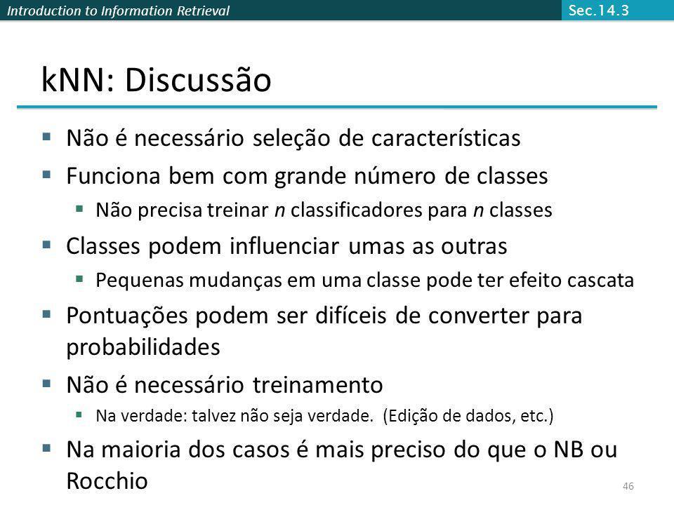 Introduction to Information Retrieval 46 kNN: Discussão Não é necessário seleção de características Funciona bem com grande número de classes Não prec