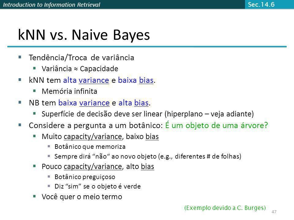 Introduction to Information Retrieval 47 kNN vs. Naive Bayes Tendência/Troca de variância Variância Capacidade kNN tem alta variance e baixa bias. Mem