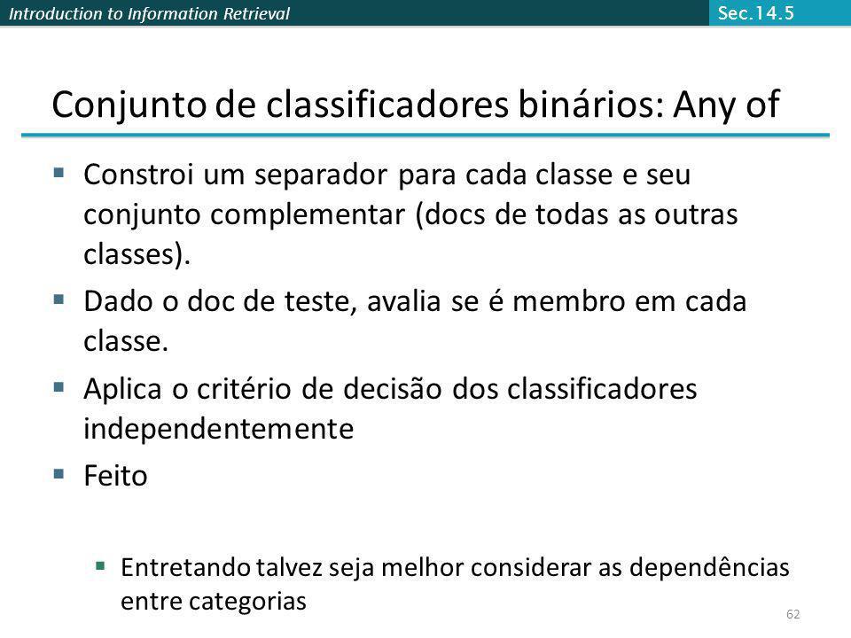 Introduction to Information Retrieval 62 Conjunto de classificadores binários: Any of Constroi um separador para cada classe e seu conjunto complement