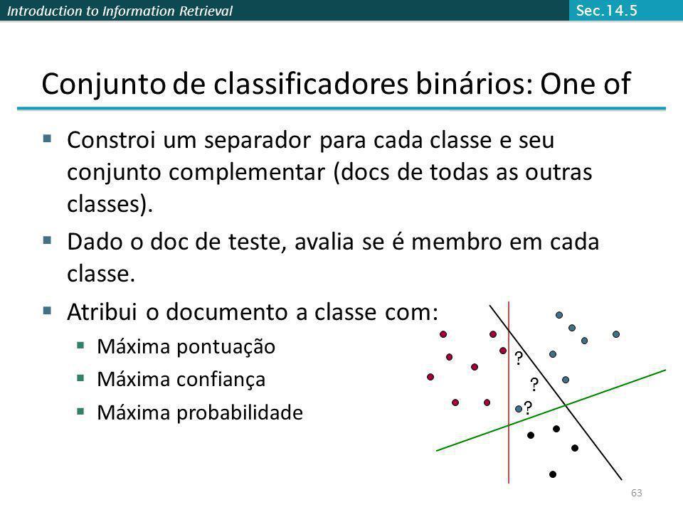 Introduction to Information Retrieval 63 Conjunto de classificadores binários: One of Constroi um separador para cada classe e seu conjunto complement
