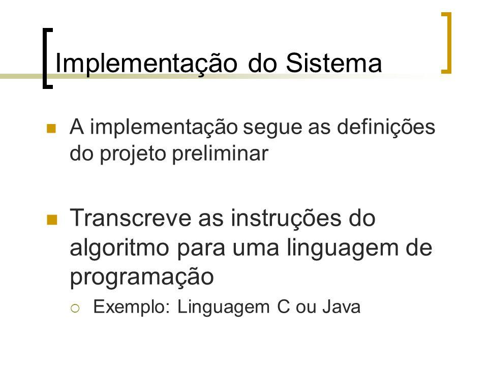Implementação do Sistema A implementação segue as definições do projeto preliminar Transcreve as instruções do algoritmo para uma linguagem de programação Exemplo: Linguagem C ou Java