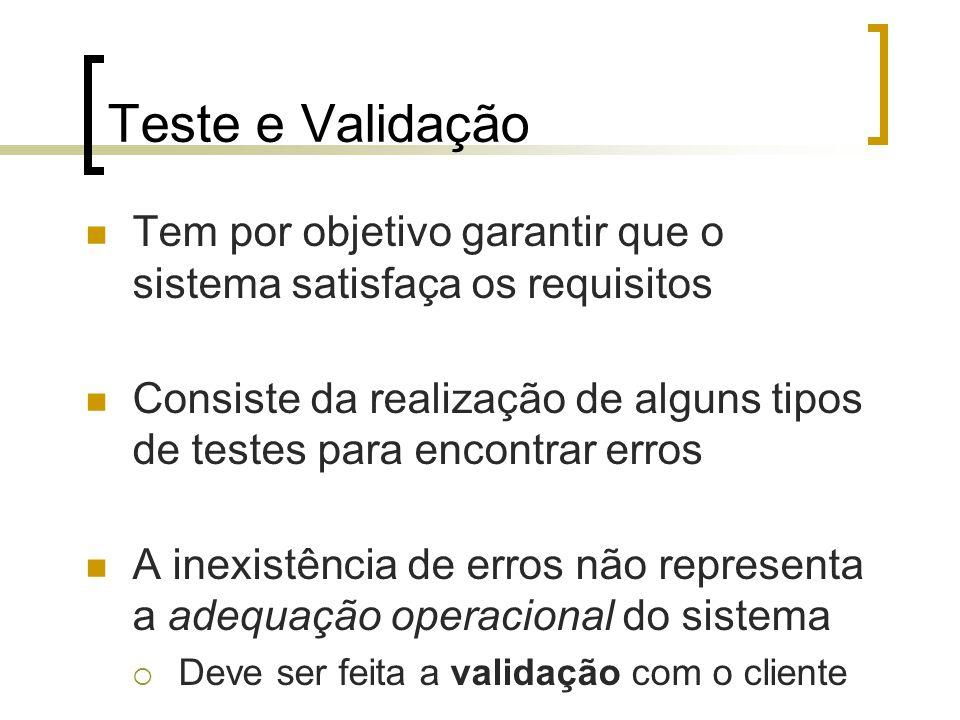 Teste e Validação Tem por objetivo garantir que o sistema satisfaça os requisitos Consiste da realização de alguns tipos de testes para encontrar erros A inexistência de erros não representa a adequação operacional do sistema Deve ser feita a validação com o cliente