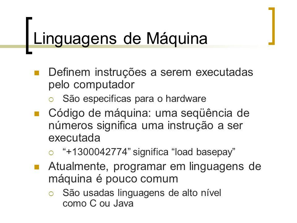 Linguagens de Máquina Definem instruções a serem executadas pelo computador São especificas para o hardware Código de máquina: uma seqüência de números significa uma instrução a ser executada +1300042774 significa load basepay Atualmente, programar em linguagens de máquina é pouco comum São usadas linguagens de alto nível como C ou Java