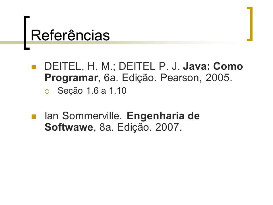 Referências DEITEL, H. M.; DEITEL P. J. Java: Como Programar, 6a. Edição. Pearson, 2005. Seção 1.6 a 1.10 Ian Sommerville. Engenharia de Softwawe, 8a.