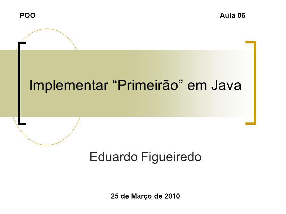 Implementar Primeirão em Java Eduardo Figueiredo 25 de Março de 2010 POOAula 06
