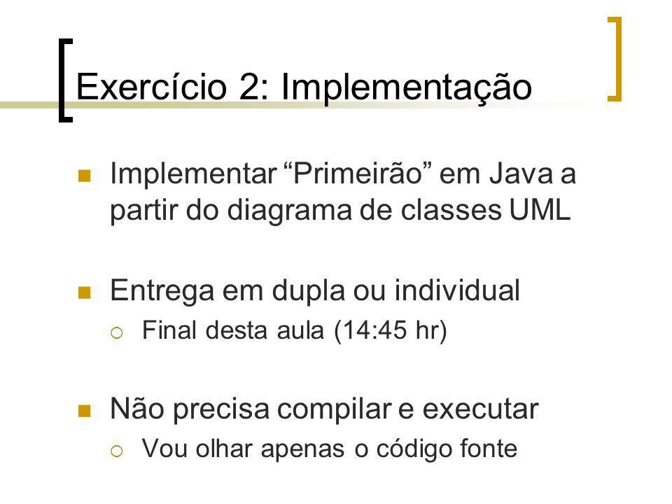 Exercício 2: Implementação Implementar Primeirão em Java a partir do diagrama de classes UML Entrega em dupla ou individual Final desta aula (14:45 hr) Não precisa compilar e executar Vou olhar apenas o código fonte