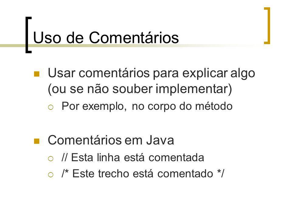 Uso de Comentários Usar comentários para explicar algo (ou se não souber implementar) Por exemplo, no corpo do método Comentários em Java // Esta linha está comentada /* Este trecho está comentado */