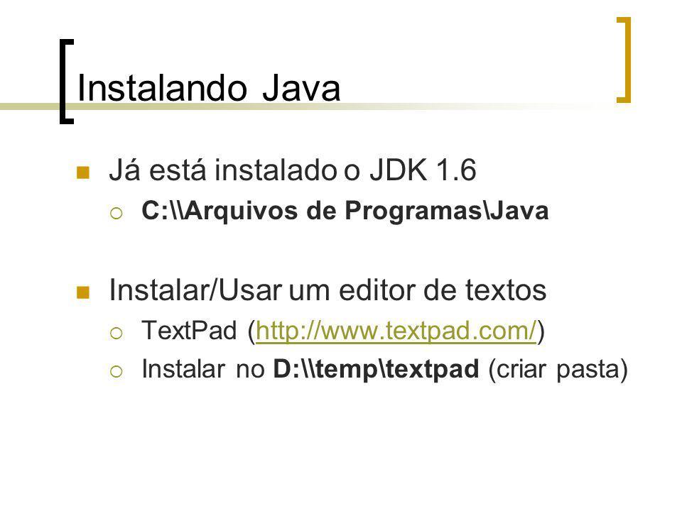 Instalando Java Já está instalado o JDK 1.6 C:\\Arquivos de Programas\Java Instalar/Usar um editor de textos TextPad (http://www.textpad.com/)http://www.textpad.com/ Instalar no D:\\temp\textpad (criar pasta)
