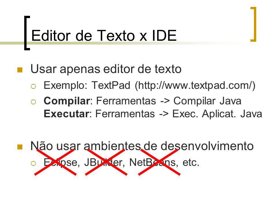 Editor de Texto x IDE Usar apenas editor de texto Exemplo: TextPad (http://www.textpad.com/) Compilar: Ferramentas -> Compilar Java Executar: Ferramentas -> Exec.