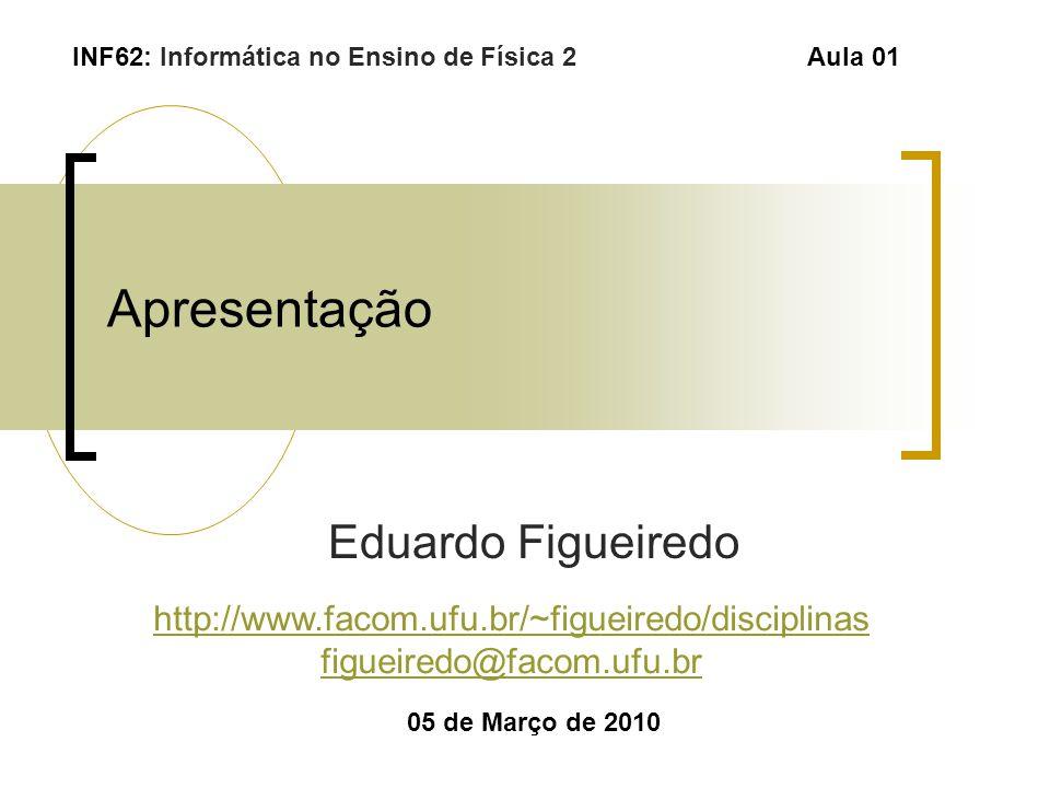 Apresentação Eduardo Figueiredo 05 de Março de 2010 INF62: Informática no Ensino de Física 2Aula 01 http://www.facom.ufu.br/~figueiredo/disciplinas fi