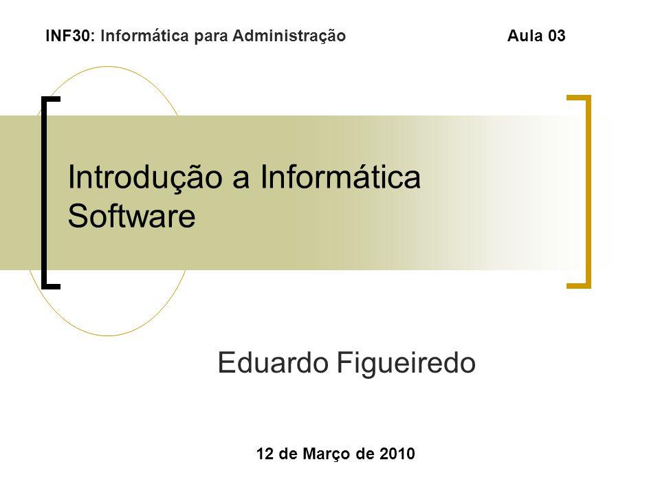 Introdução a Informática Software Eduardo Figueiredo 12 de Março de 2010 INF30: Informática para Administração Aula 03