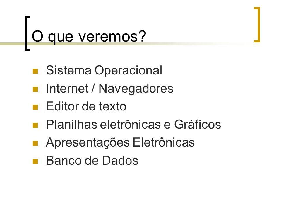 O que veremos? Sistema Operacional Internet / Navegadores Editor de texto Planilhas eletrônicas e Gráficos Apresentações Eletrônicas Banco de Dados