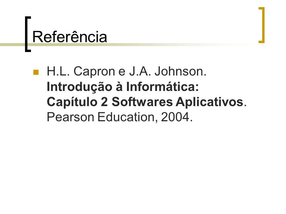 Referência H.L. Capron e J.A. Johnson. Introdução à Informática: Capítulo 2 Softwares Aplicativos. Pearson Education, 2004.