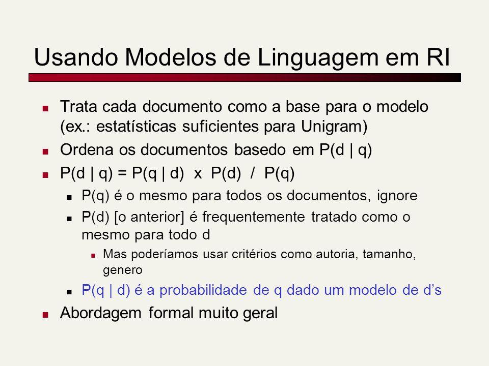 Usando Modelos de Linguagem em RI Trata cada documento como a base para o modelo (ex.: estatísticas suficientes para Unigram) Ordena os documentos basedo em P(d | q) P(d | q) = P(q | d) x P(d) / P(q) P(q) é o mesmo para todos os documentos, ignore P(d) [o anterior] é frequentemente tratado como o mesmo para todo d Mas poderíamos usar critérios como autoria, tamanho, genero P(q | d) é a probabilidade de q dado um modelo de ds Abordagem formal muito geral