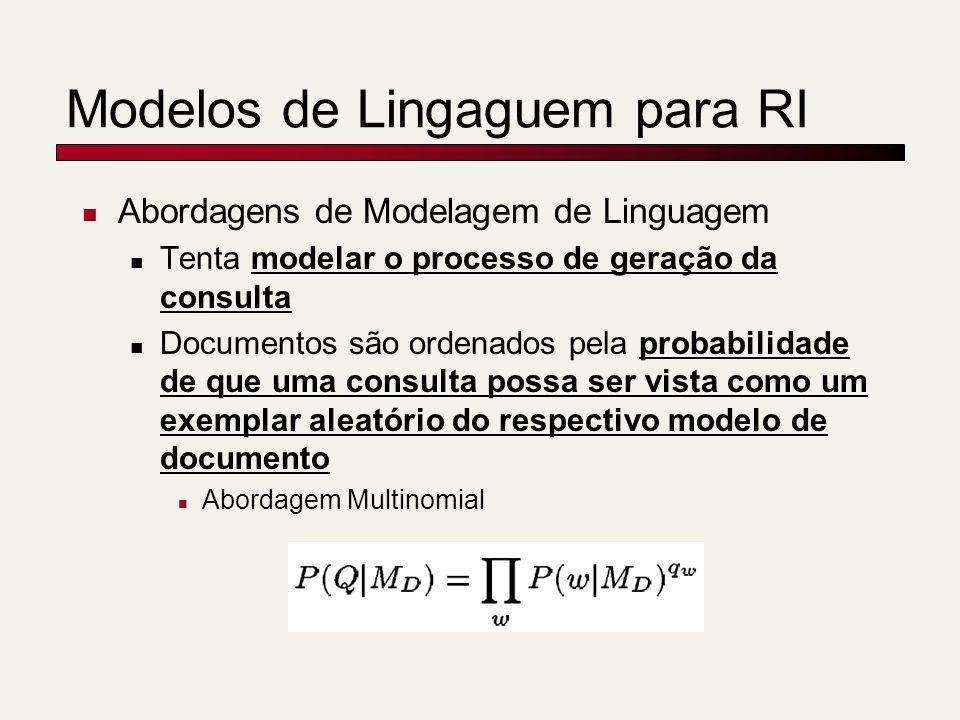 Modelos de Lingaguem para RI Abordagens de Modelagem de Linguagem Tenta modelar o processo de geração da consulta Documentos são ordenados pela probabilidade de que uma consulta possa ser vista como um exemplar aleatório do respectivo modelo de documento Abordagem Multinomial