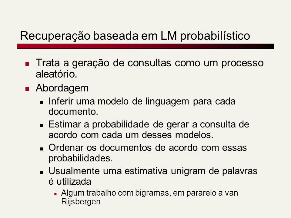 Recuperação baseada em LM probabilístico Trata a geração de consultas como um processo aleatório. Abordagem Inferir uma modelo de linguagem para cada