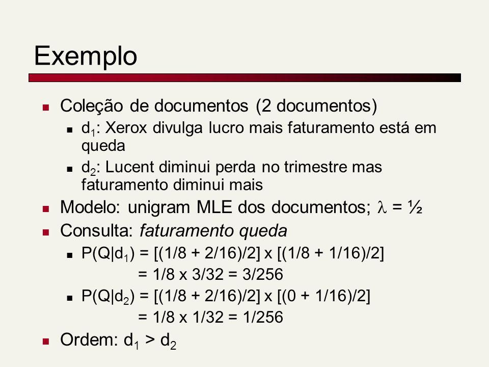 Exemplo Coleção de documentos (2 documentos) d 1 : Xerox divulga lucro mais faturamento está em queda d 2 : Lucent diminui perda no trimestre mas faturamento diminui mais Modelo: unigram MLE dos documentos; = ½ Consulta: faturamento queda P(Q|d 1 ) = [(1/8 + 2/16)/2] x [(1/8 + 1/16)/2] = 1/8 x 3/32 = 3/256 P(Q|d 2 ) = [(1/8 + 2/16)/2] x [(0 + 1/16)/2] = 1/8 x 1/32 = 1/256 Ordem: d 1 > d 2