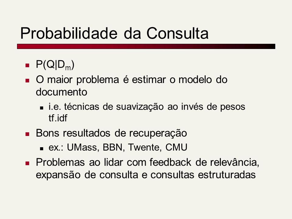 Probabilidade da Consulta P(Q|D m ) O maior problema é estimar o modelo do documento i.e. técnicas de suavização ao invés de pesos tf.idf Bons resulta
