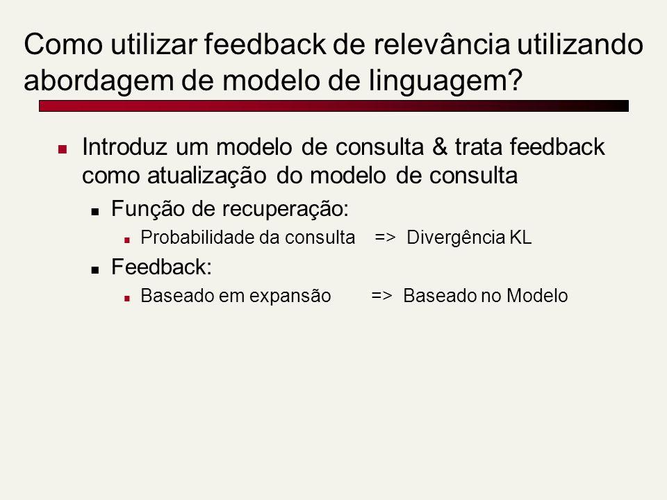 Como utilizar feedback de relevância utilizando abordagem de modelo de linguagem? Introduz um modelo de consulta & trata feedback como atualização do