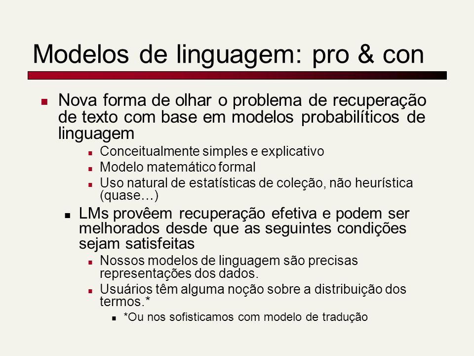 Modelos de linguagem: pro & con Nova forma de olhar o problema de recuperação de texto com base em modelos probabilíticos de linguagem Conceitualmente