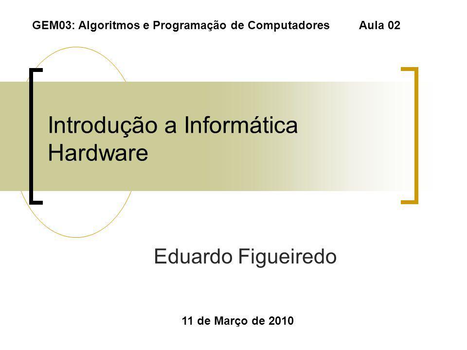 Introdução a Informática Hardware Eduardo Figueiredo 11 de Março de 2010 GEM03: Algoritmos e Programação de Computadores Aula 02