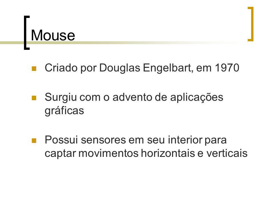 Mouse Criado por Douglas Engelbart, em 1970 Surgiu com o advento de aplicações gráficas Possui sensores em seu interior para captar movimentos horizontais e verticais