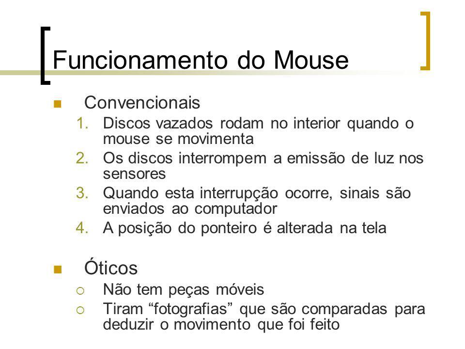 Funcionamento do Mouse Convencionais 1.Discos vazados rodam no interior quando o mouse se movimenta 2.Os discos interrompem a emissão de luz nos sensores 3.Quando esta interrupção ocorre, sinais são enviados ao computador 4.A posição do ponteiro é alterada na tela Óticos Não tem peças móveis Tiram fotografias que são comparadas para deduzir o movimento que foi feito