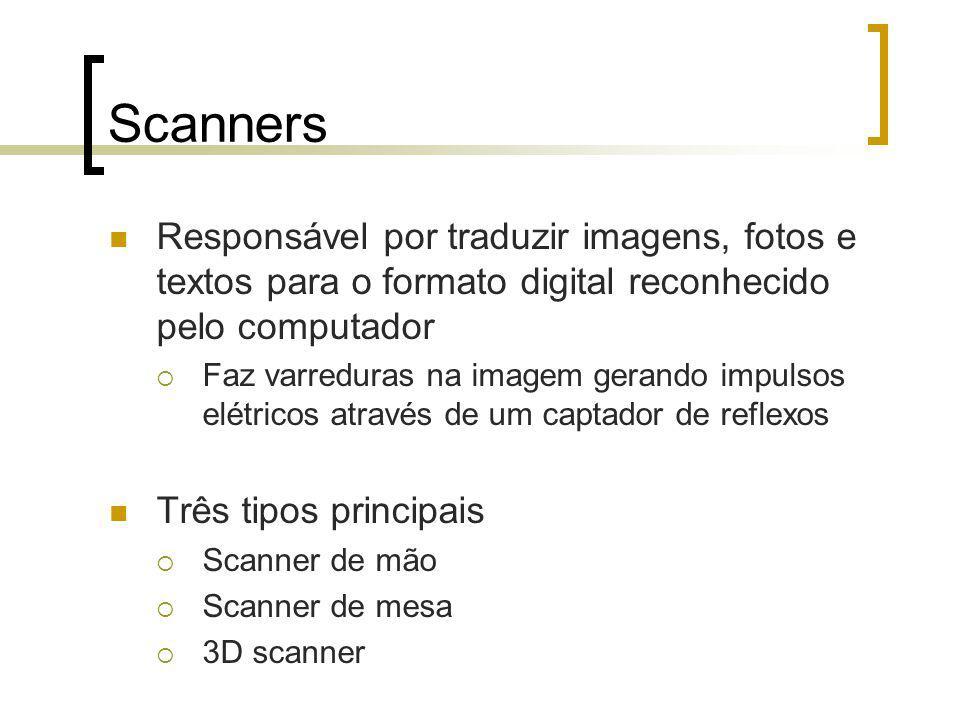 Scanners Responsável por traduzir imagens, fotos e textos para o formato digital reconhecido pelo computador Faz varreduras na imagem gerando impulsos elétricos através de um captador de reflexos Três tipos principais Scanner de mão Scanner de mesa 3D scanner