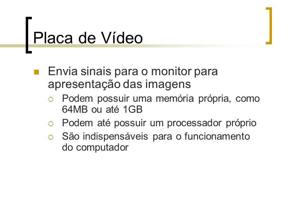 Placa de Vídeo Envia sinais para o monitor para apresentação das imagens Podem possuir uma memória própria, como 64MB ou até 1GB Podem até possuir um processador próprio São indispensáveis para o funcionamento do computador
