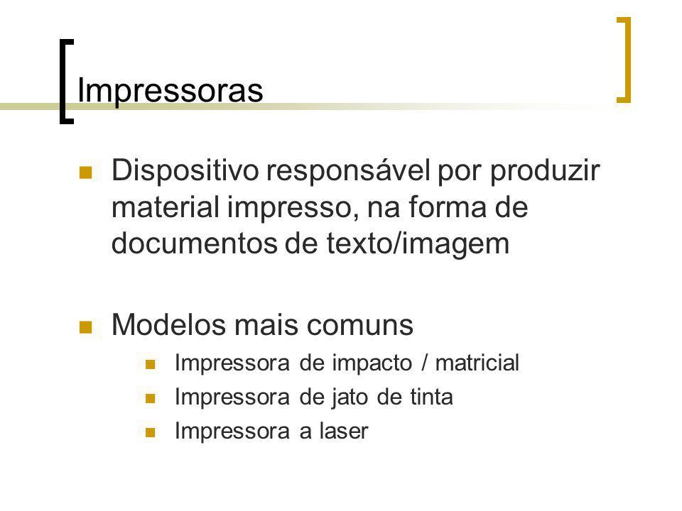 Impressoras Dispositivo responsável por produzir material impresso, na forma de documentos de texto/imagem Modelos mais comuns Impressora de impacto / matricial Impressora de jato de tinta Impressora a laser