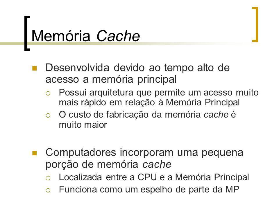 Memória Cache Desenvolvida devido ao tempo alto de acesso a memória principal Possui arquitetura que permite um acesso muito mais rápido em relação à Memória Principal O custo de fabricação da memória cache é muito maior Computadores incorporam uma pequena porção de memória cache Localizada entre a CPU e a Memória Principal Funciona como um espelho de parte da MP