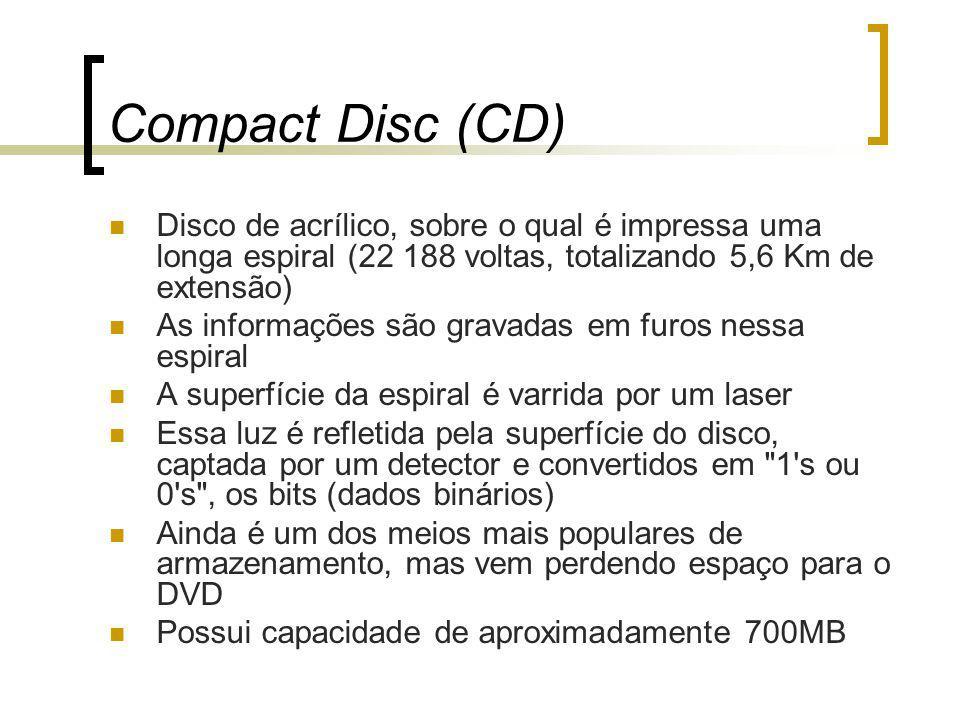 Compact Disc (CD) Disco de acrílico, sobre o qual é impressa uma longa espiral (22 188 voltas, totalizando 5,6 Km de extensão) As informações são gravadas em furos nessa espiral A superfície da espiral é varrida por um laser Essa luz é refletida pela superfície do disco, captada por um detector e convertidos em 1 s ou 0 s , os bits (dados binários) Ainda é um dos meios mais populares de armazenamento, mas vem perdendo espaço para o DVD Possui capacidade de aproximadamente 700MB