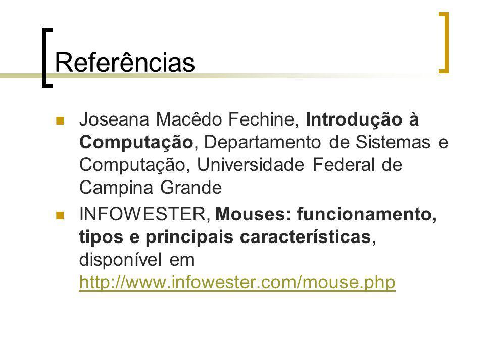 Referências Joseana Macêdo Fechine, Introdução à Computação, Departamento de Sistemas e Computação, Universidade Federal de Campina Grande INFOWESTER, Mouses: funcionamento, tipos e principais características, disponível em http://www.infowester.com/mouse.php http://www.infowester.com/mouse.php