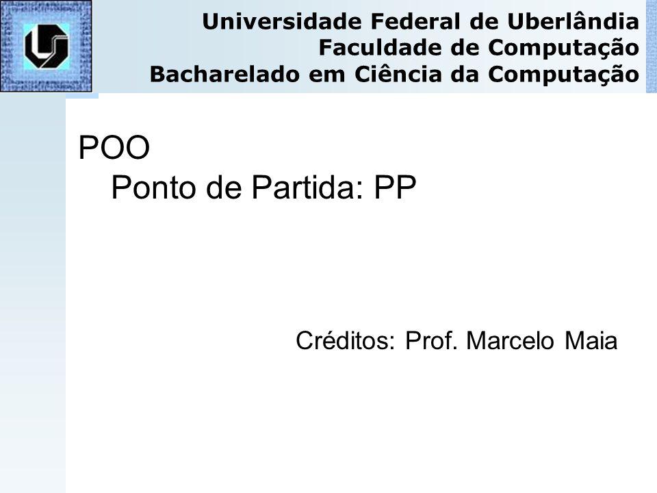 POO Ponto de Partida: PP Créditos: Prof. Marcelo Maia Universidade Federal de Uberlândia Faculdade de Computação Bacharelado em Ciência da Computação