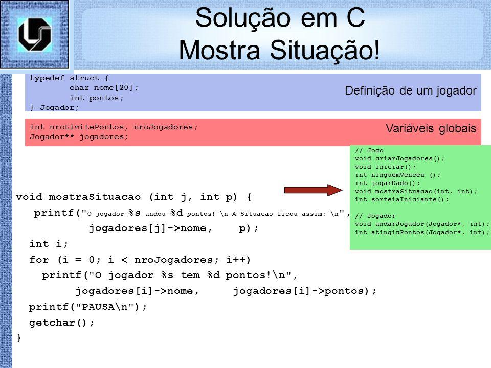 Variáveis globais Definição de um jogador Solução em C Mostra Situação! typedef struct { char nome[20]; int pontos; } Jogador; int nroLimitePontos, nr