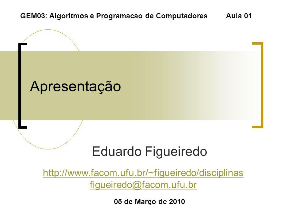 Apresentação Eduardo Figueiredo 05 de Março de 2010 GEM03: Algoritmos e Programacao de ComputadoresAula 01 http://www.facom.ufu.br/~figueiredo/discipl