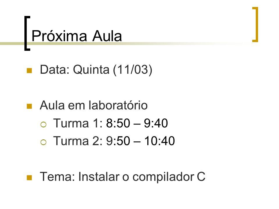 Próxima Aula Data: Quinta (11/03) Aula em laboratório Turma 1: 8:50 – 9:40 Turma 2: 9:50 – 10:40 Tema: Instalar o compilador C
