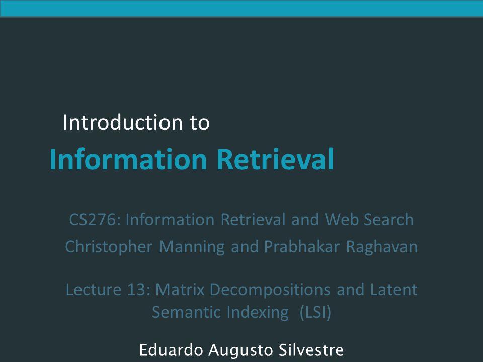 Introduction to Information Retrieval Latent Semantic Indexing (LSI) Realiza uma low-rank approximation de document- term matrix (rank típico 100-300) Idéia geral Mapeia documentos (e termos) p/ uma representação low-dimensional.