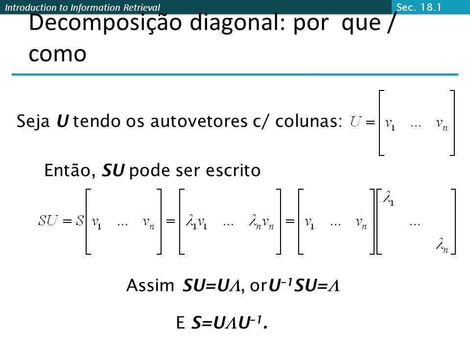 Introduction to Information Retrieval Decomposição diagonal: por que / como Seja U tendo os autovetores c/ colunas: Então, SU pode ser escrito E S=U U –1.