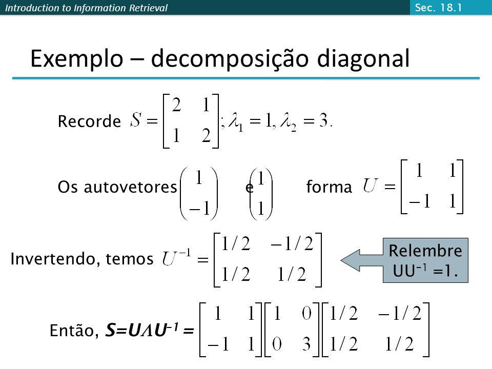 Introduction to Information Retrieval Exemplo – decomposição diagonal Recorde Os autovetores e forma Invertendo, temos Então, S=U U –1 = Relembre UU –1 =1.