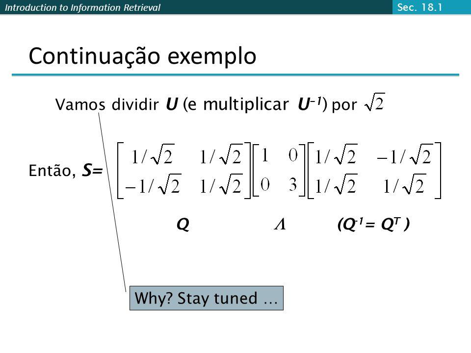 Introduction to Information Retrieval Continuação exemplo Vamos dividir U (e multiplicar U –1 ) por Então, S= Q(Q -1 = Q T ) Sec. 18.1 Why? Stay tuned