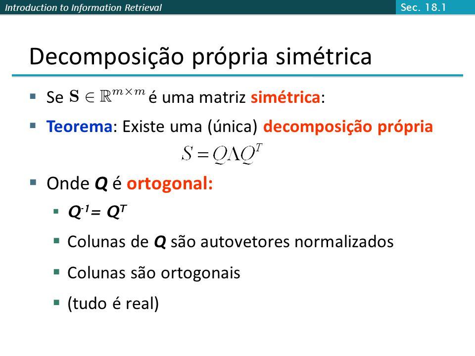 Introduction to Information Retrieval Se é uma matriz simétrica: Teorema: Existe uma (única) decomposição própria Onde Q é ortogonal: Q -1 = Q T Colunas de Q são autovetores normalizados Colunas são ortogonais (tudo é real) Decomposição própria simétrica Sec.