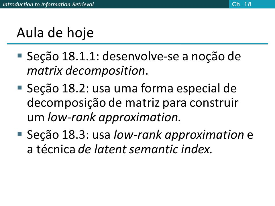 Introduction to Information Retrieval Aula de hoje Latent Semantic Index (LSI) Matriz termo-documento muito grande Podemos representar o espaço termo- documento por um espaço latente dimensional mais baixo.
