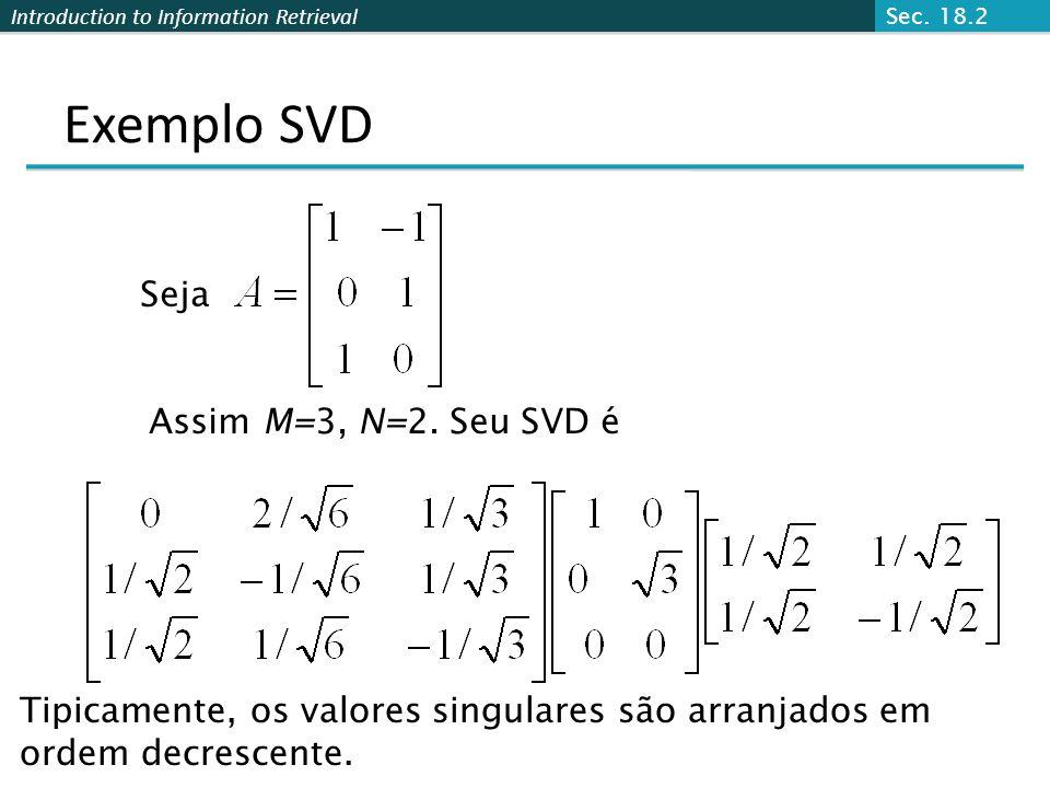 Introduction to Information Retrieval Exemplo SVD Seja Assim M=3, N=2. Seu SVD é Tipicamente, os valores singulares são arranjados em ordem decrescent