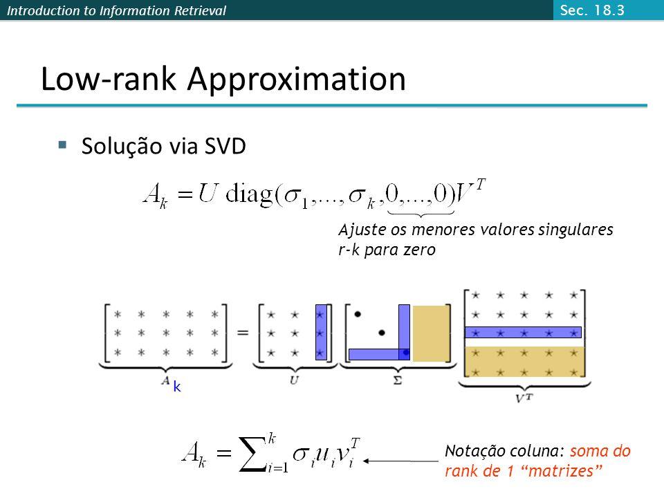 Introduction to Information Retrieval Solução via SVD Low-rank Approximation Ajuste os menores valores singulares r-k para zero Notação coluna: soma do rank de 1 matrizes k Sec.