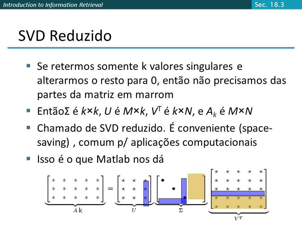 Introduction to Information Retrieval Se retermos somente k valores singulares e alterarmos o resto para 0, então não precisamos das partes da matriz em marrom EntãoΣ é k×k, U é M×k, V T é k×N, e A k é M×N Chamado de SVD reduzido.